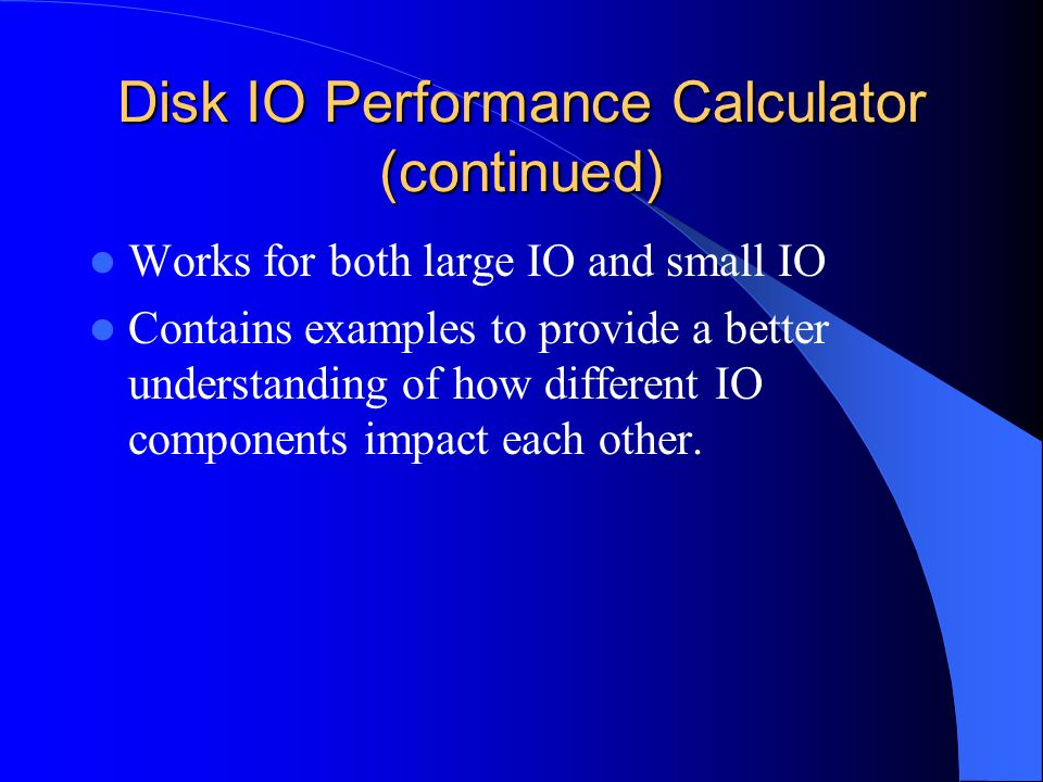 Disk IO Performance Calculator (continued) Works for both large IO and small IO Contains examples to provide a better understanding of how different IO components impact each other.