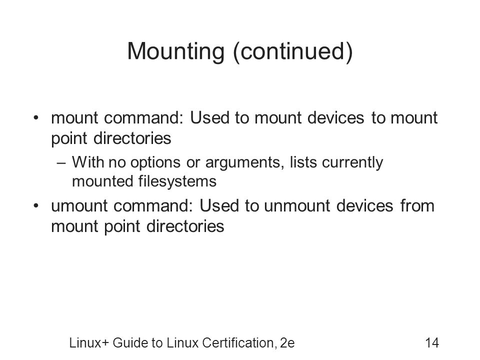 Linux+ Guide to Linux Certification, 2e14 Mounting (continued) mount command: Used to mount devices to mount point directories –With no options or arguments, lists currently mounted filesystems umount command: Used to unmount devices from mount point directories