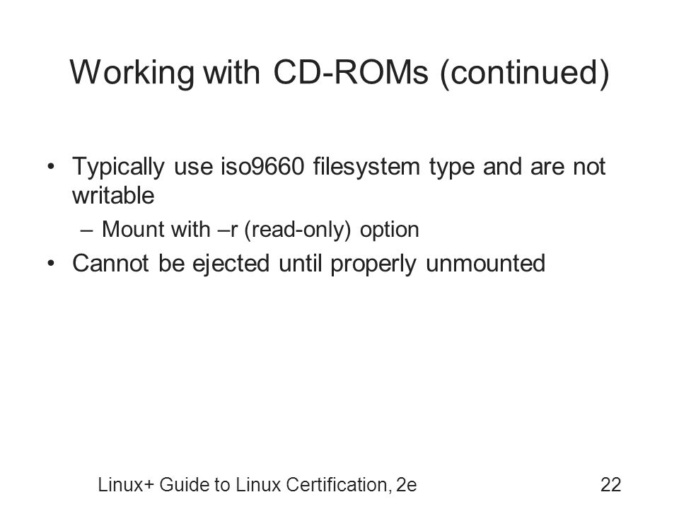 Linux+ Guide to Linux Certification, 2e22 Working with CD-ROMs (continued) Typically use iso9660 filesystem type and are not writable –Mount with –r (read-only) option Cannot be ejected until properly unmounted