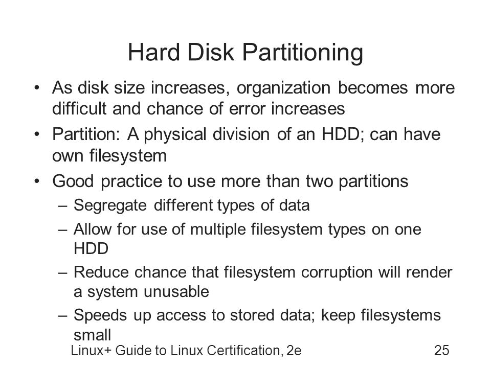 Linux+ Guide to Linux Certification, 2e25 Hard Disk Partitioning As disk size increases, organization becomes more difficult and chance of error increases Partition: A physical division of an HDD; can have own filesystem Good practice to use more than two partitions –Segregate different types of data –Allow for use of multiple filesystem types on one HDD –Reduce chance that filesystem corruption will render a system unusable –Speeds up access to stored data; keep filesystems small