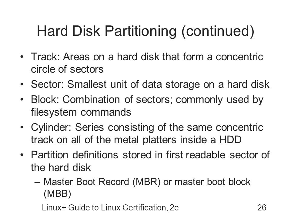 Linux+ Guide to Linux Certification, 2e26 Hard Disk Partitioning (continued) Track: Areas on a hard disk that form a concentric circle of sectors Sector: Smallest unit of data storage on a hard disk Block: Combination of sectors; commonly used by filesystem commands Cylinder: Series consisting of the same concentric track on all of the metal platters inside a HDD Partition definitions stored in first readable sector of the hard disk –Master Boot Record (MBR) or master boot block (MBB)