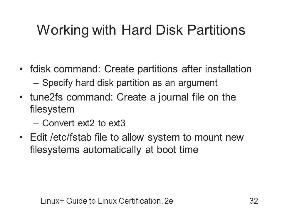 Linux+ Guide to Linux Certification, 2e32 Working with Hard Disk Partitions fdisk command: Create partitions after installation –Specify hard disk partition as an argument tune2fs command: Create a journal file on the filesystem –Convert ext2 to ext3 Edit /etc/fstab file to allow system to mount new filesystems automatically at boot time