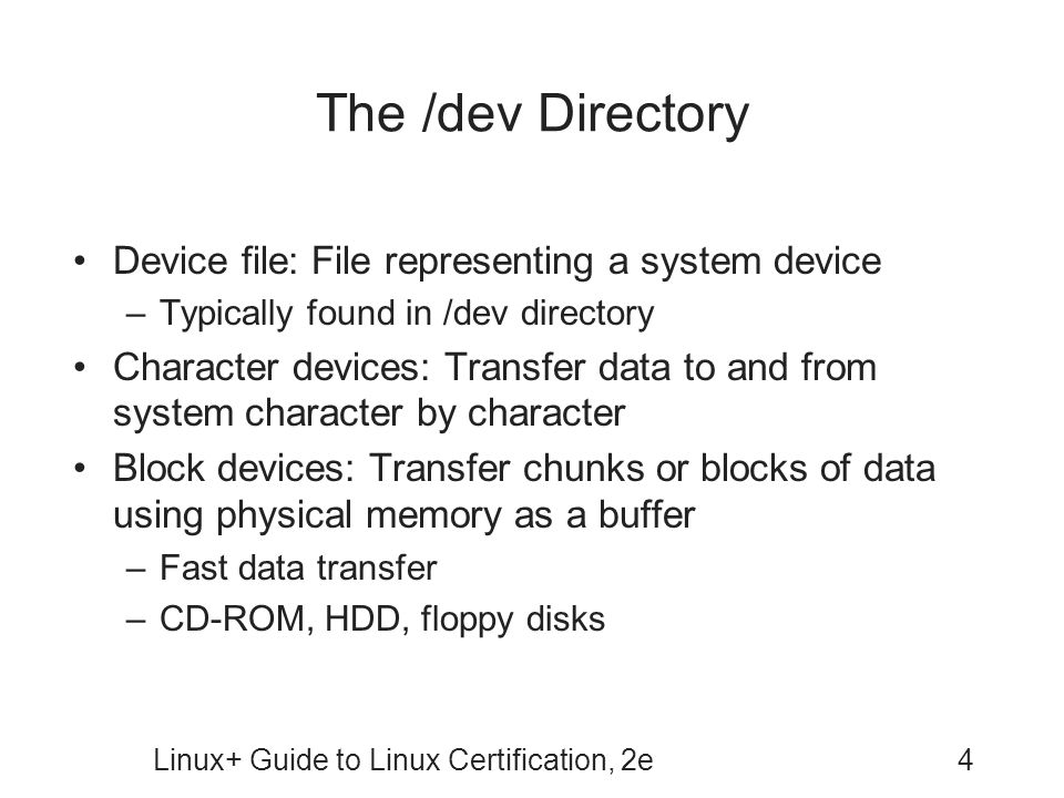 Linux+ Guide to Linux Certification, 2e4 The /dev Directory Device file: File representing a system device –Typically found in /dev directory Character devices: Transfer data to and from system character by character Block devices: Transfer chunks or blocks of data using physical memory as a buffer –Fast data transfer –CD-ROM, HDD, floppy disks