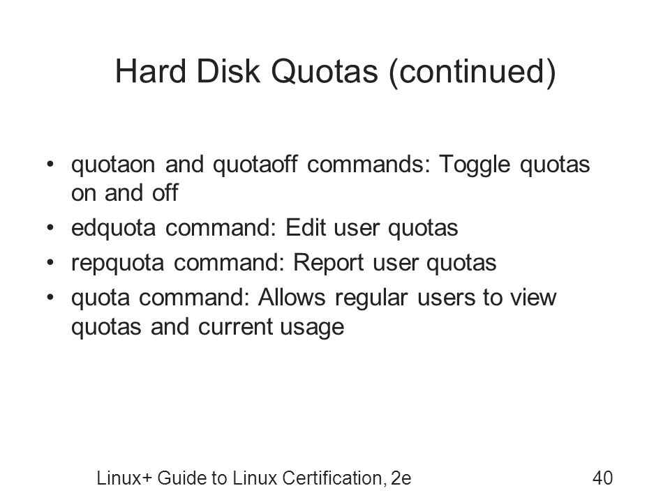 Linux+ Guide to Linux Certification, 2e40 Hard Disk Quotas (continued) quotaon and quotaoff commands: Toggle quotas on and off edquota command: Edit user quotas repquota command: Report user quotas quota command: Allows regular users to view quotas and current usage