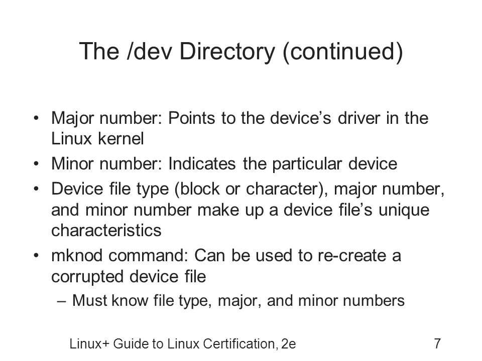 Linux+ Guide to Linux Certification, 2e7 The /dev Directory (continued) Major number: Points to the devices driver in the Linux kernel Minor number: Indicates the particular device Device file type (block or character), major number, and minor number make up a device files unique characteristics mknod command: Can be used to re-create a corrupted device file –Must know file type, major, and minor numbers