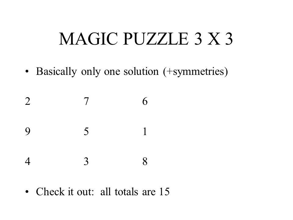 MAGIC PUZZLE 3 X 3 Basically only one solution (+symmetries) 276 951 438 Check it out: all totals are 15