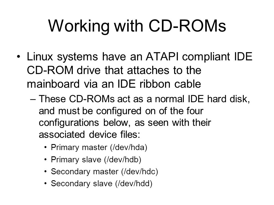 Working with CD-ROMs Linux systems have an ATAPI compliant IDE CD-ROM drive that attaches to the mainboard via an IDE ribbon cable –These CD-ROMs act