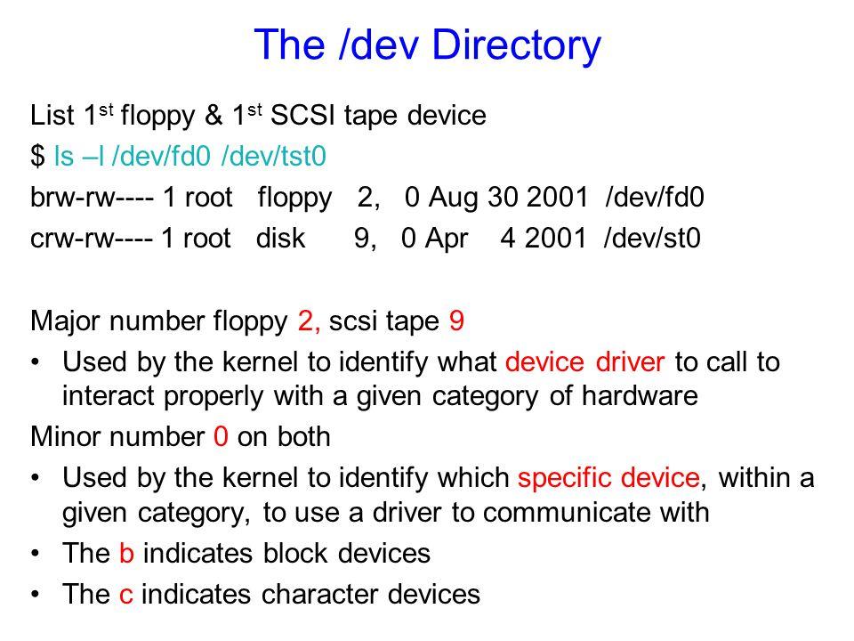 The /dev Directory List 1 st floppy & 1 st SCSI tape device $ ls –l /dev/fd0 /dev/tst0 brw-rw---- 1 root floppy 2, 0 Aug 30 2001 /dev/fd0 crw-rw---- 1