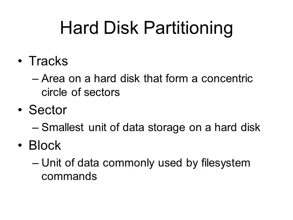 Hard Disk Partitioning Tracks –Area on a hard disk that form a concentric circle of sectors Sector –Smallest unit of data storage on a hard disk Block