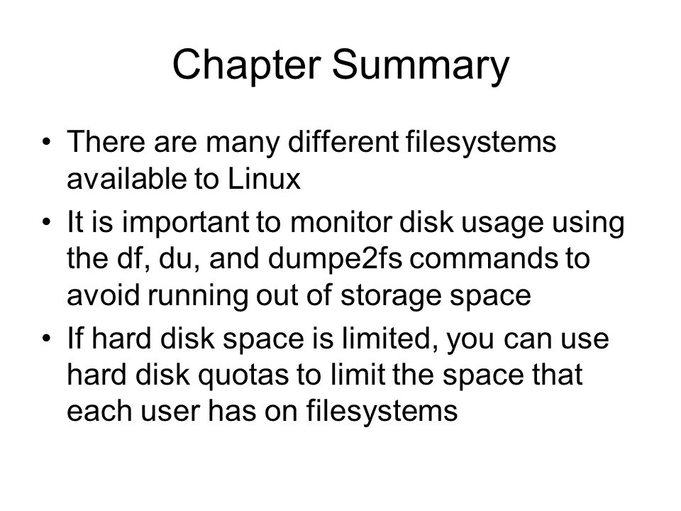 Chapter Summary There are many different filesystems available to Linux It is important to monitor disk usage using the df, du, and dumpe2fs commands