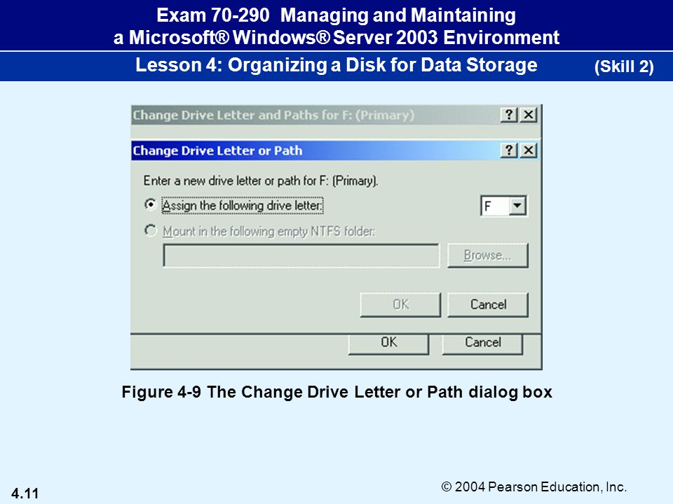 4.11 © 2004 Pearson Education, Inc. Exam 70-290 Managing and Maintaining a Microsoft® Windows® Server 2003 Environment Lesson 4: Organizing a Disk for