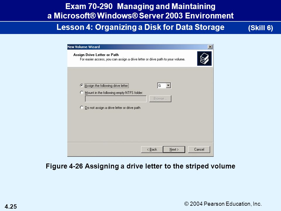 4.25 © 2004 Pearson Education, Inc. Exam 70-290 Managing and Maintaining a Microsoft® Windows® Server 2003 Environment Lesson 4: Organizing a Disk for