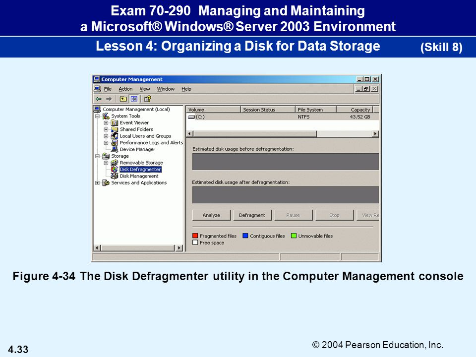 4.33 © 2004 Pearson Education, Inc. Exam 70-290 Managing and Maintaining a Microsoft® Windows® Server 2003 Environment Lesson 4: Organizing a Disk for