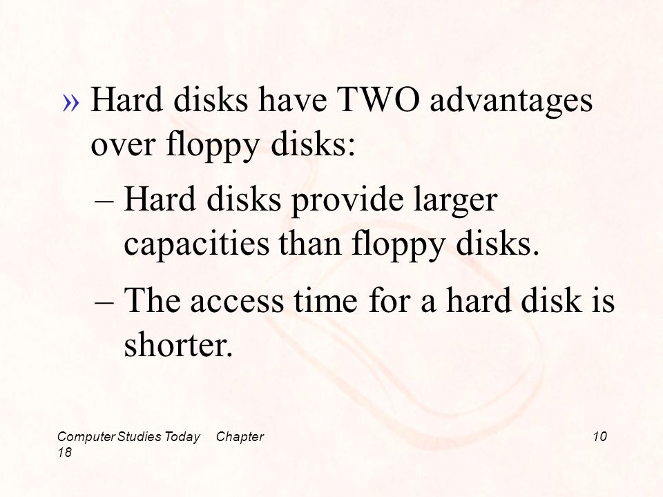 Computer Studies Today Chapter 18 10 »Hard disks have TWO advantages over floppy disks: –Hard disks provide larger capacities than floppy disks.