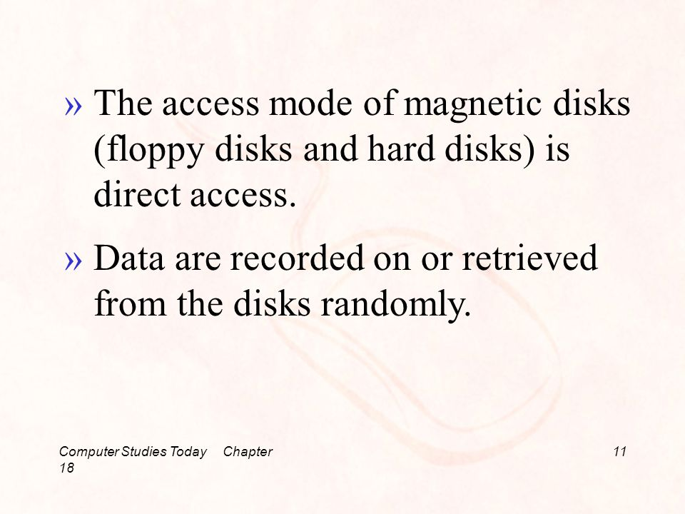 Computer Studies Today Chapter 18 11 »The access mode of magnetic disks (floppy disks and hard disks) is direct access.