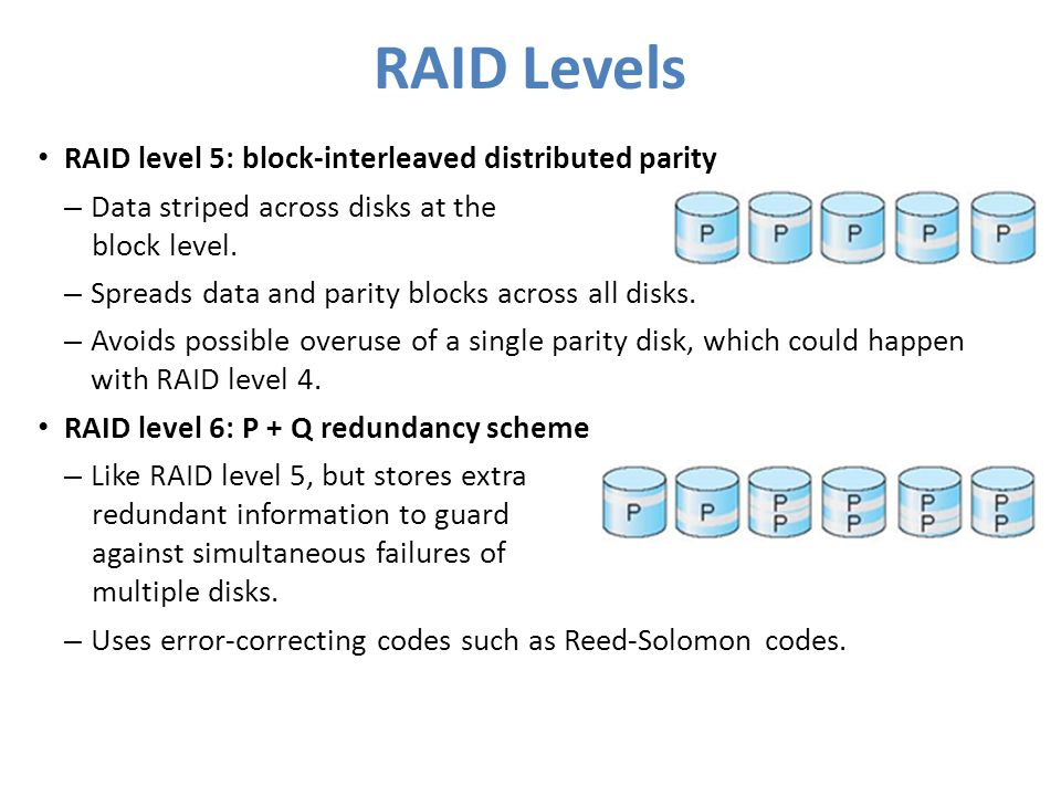 RAID Levels RAID level 5: block-interleaved distributed parity – Data striped across disks at the block level. – Spreads data and parity blocks across