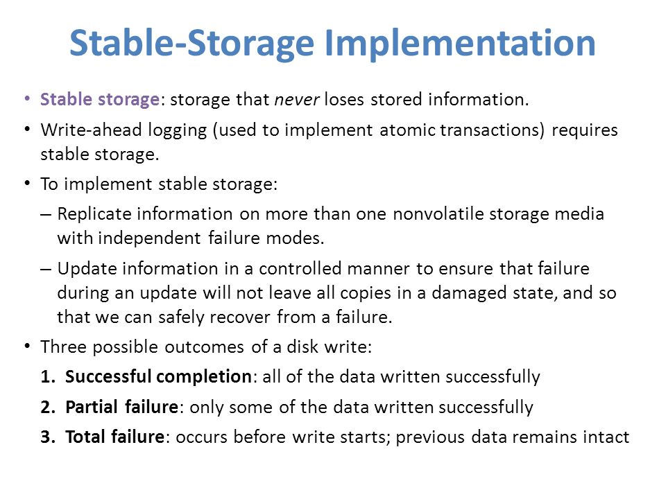 Stable-Storage Implementation Stable storage: storage that never loses stored information. Write-ahead logging (used to implement atomic transactions)