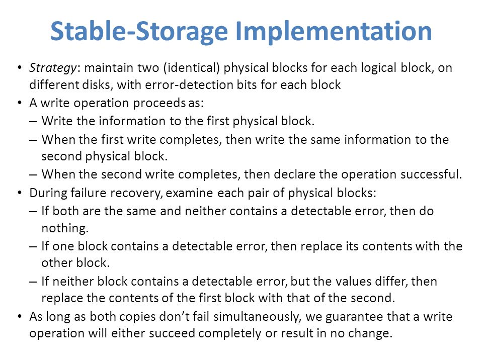 Stable-Storage Implementation Strategy: maintain two (identical) physical blocks for each logical block, on different disks, with error-detection bits