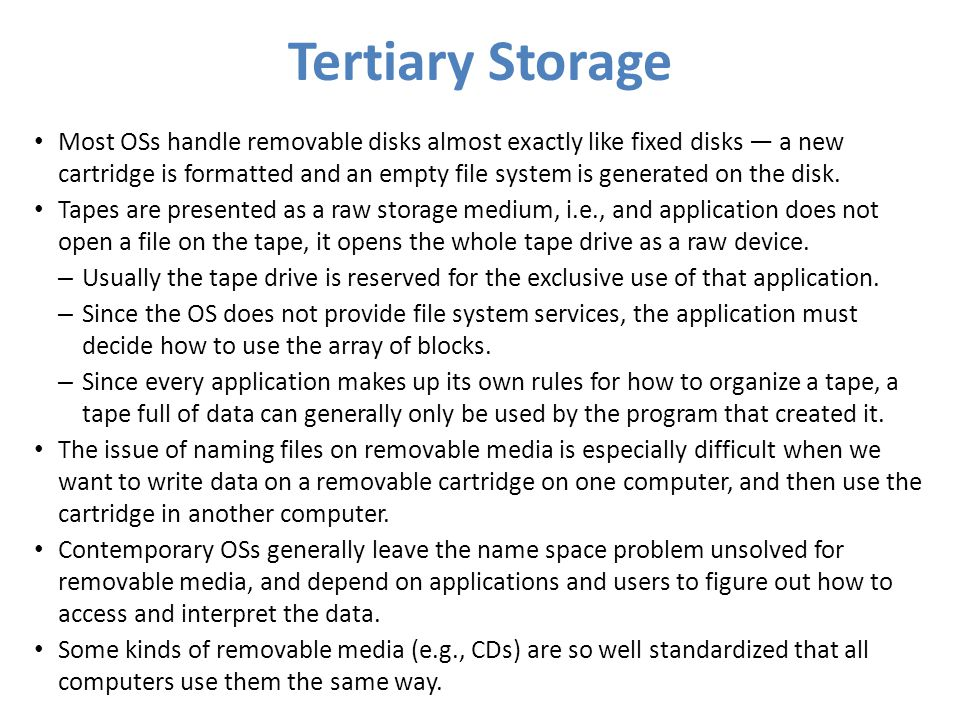 Tertiary Storage Most OSs handle removable disks almost exactly like fixed disks a new cartridge is formatted and an empty file system is generated on