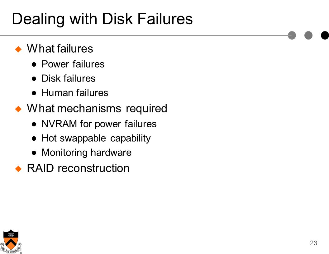 23 Dealing with Disk Failures What failures Power failures Disk failures Human failures What mechanisms required NVRAM for power failures Hot swappabl