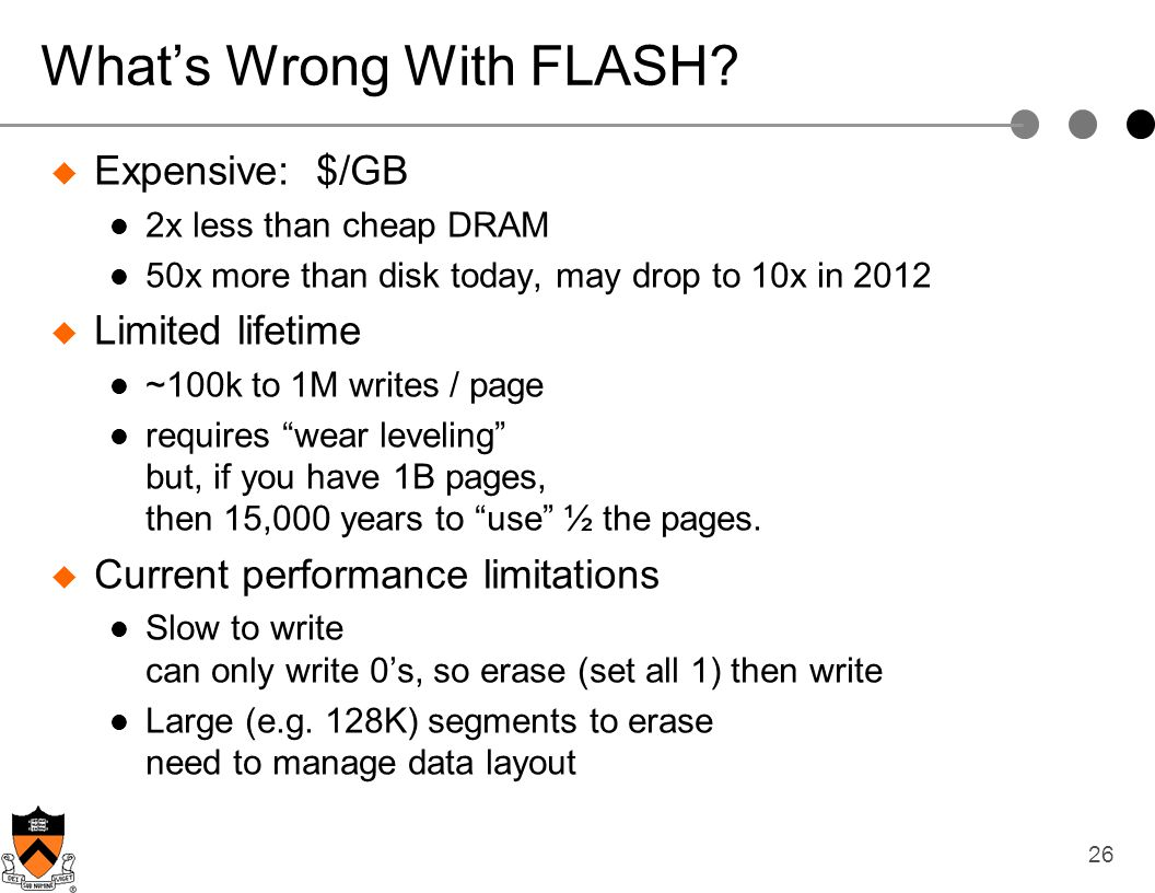 26 Whats Wrong With FLASH? Expensive: $/GB 2x less than cheap DRAM 50x more than disk today, may drop to 10x in 2012 Limited lifetime ~100k to 1M writ