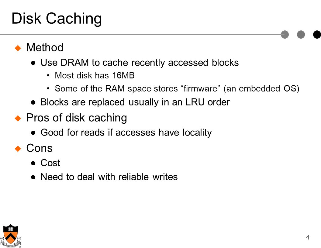 4 Disk Caching Method Use DRAM to cache recently accessed blocks Most disk has 16MB Some of the RAM space stores firmware (an embedded OS) Blocks are
