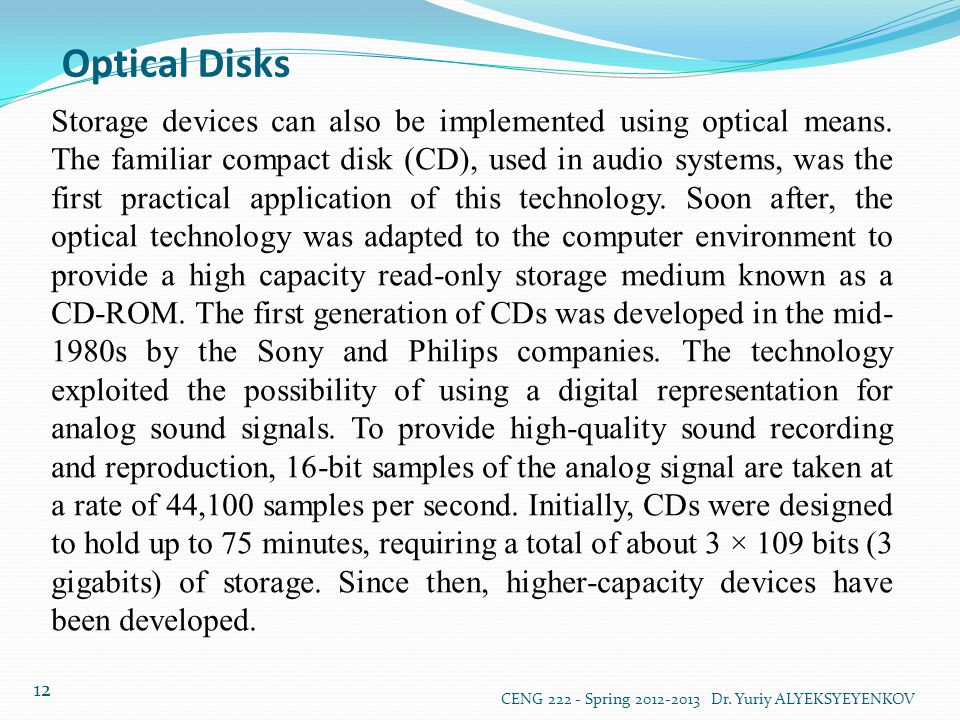 Optical Disks CENG 222 - Spring 2012-2013 Dr. Yuriy ALYEKSYEYENKOV 12 Storage devices can also be implemented using optical means. The familiar compac