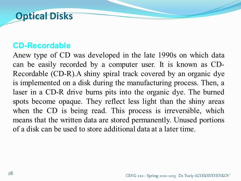 Optical Disks CENG 222 - Spring 2012-2013 Dr. Yuriy ALYEKSYEYENKOV 18 CD-Recordable Anew type of CD was developed in the late 1990s on which data can