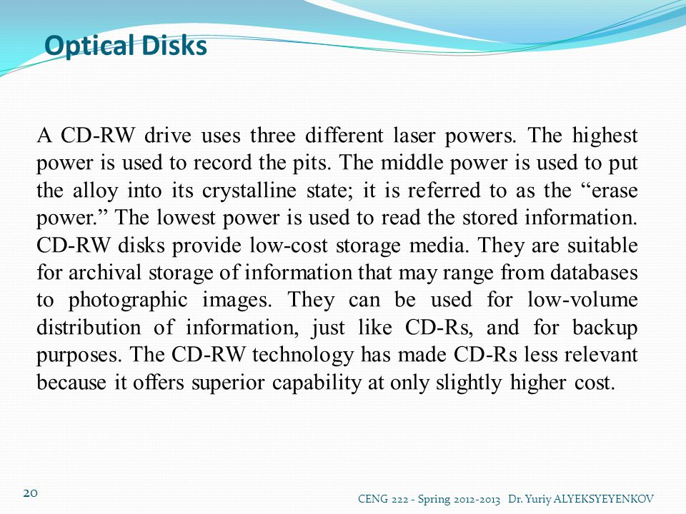 Optical Disks CENG 222 - Spring 2012-2013 Dr. Yuriy ALYEKSYEYENKOV 20 A CD-RW drive uses three different laser powers. The highest power is used to re