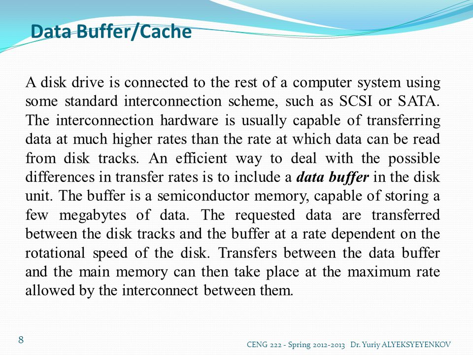 Data Buffer/Cache CENG 222 - Spring 2012-2013 Dr. Yuriy ALYEKSYEYENKOV 8 A disk drive is connected to the rest of a computer system using some standar