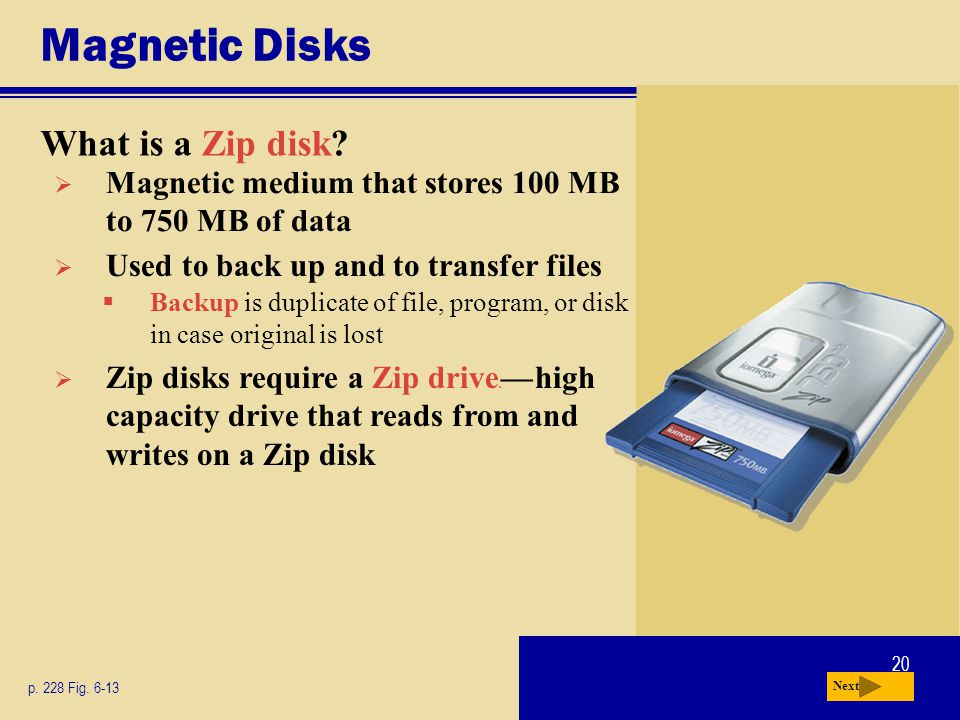 20 Magnetic Disks What is a Zip disk? p. 228 Fig. 6-13 Next Magnetic medium that stores 100 MB to 750 MB of data Zip disks require a Zip drive c c hig