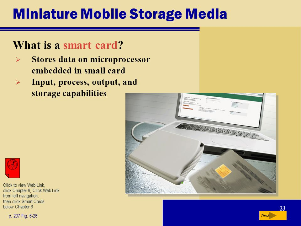 33 Miniature Mobile Storage Media What is a smart card? p. 237 Fig. 6-26 Next Stores data on microprocessor embedded in small card Input, process, out