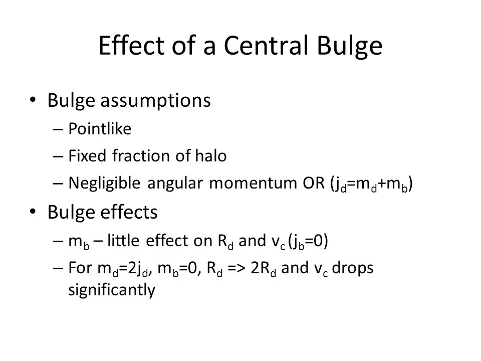 Effect of a Central Bulge Bulge assumptions – Pointlike – Fixed fraction of halo – Negligible angular momentum OR (j d =m d +m b ) Bulge effects – m b – little effect on R d and v c (j b =0) – For m d =2j d, m b =0, R d => 2R d and v c drops significantly