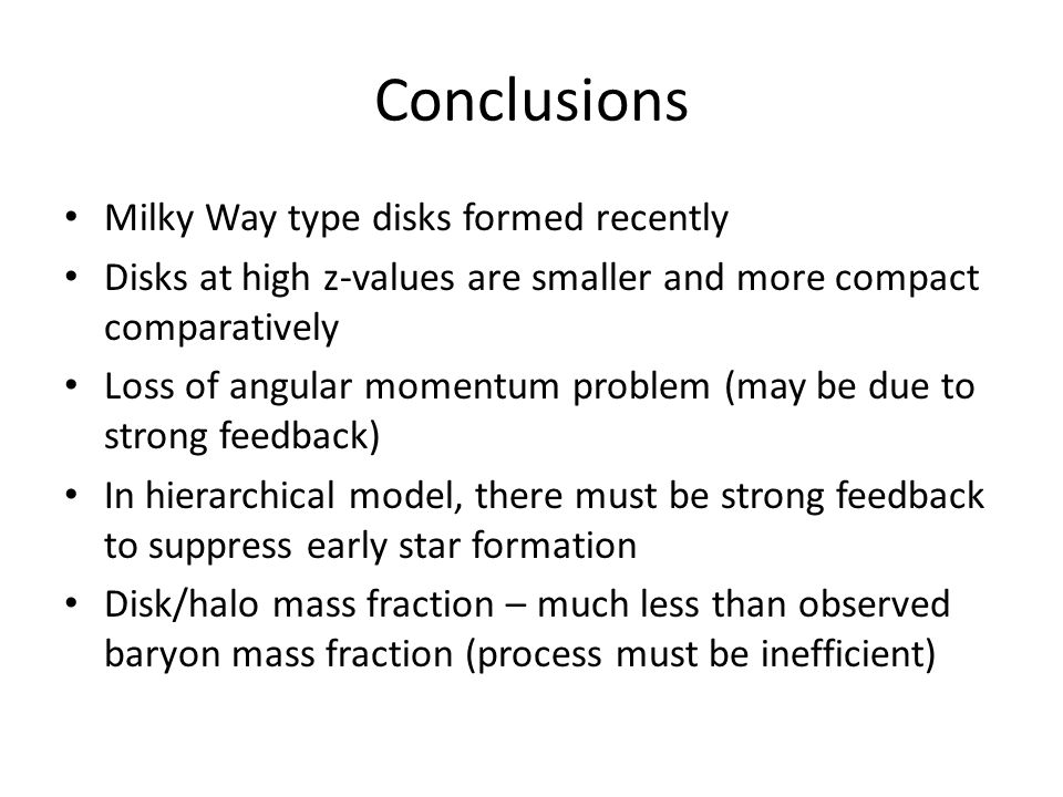 Conclusions Milky Way type disks formed recently Disks at high z-values are smaller and more compact comparatively Loss of angular momentum problem (may be due to strong feedback) In hierarchical model, there must be strong feedback to suppress early star formation Disk/halo mass fraction – much less than observed baryon mass fraction (process must be inefficient)