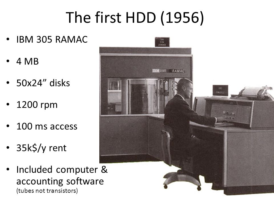 The first HDD (1956) IBM 305 RAMAC 4 MB 50x24 disks 1200 rpm 100 ms access 35k$/y rent Included computer & accounting software (tubes not transistors)