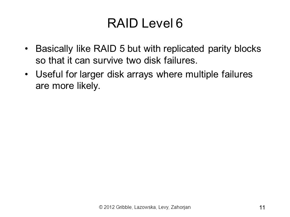 © 2012 Gribble, Lazowska, Levy, Zahorjan 11 RAID Level 6 Basically like RAID 5 but with replicated parity blocks so that it can survive two disk failures.