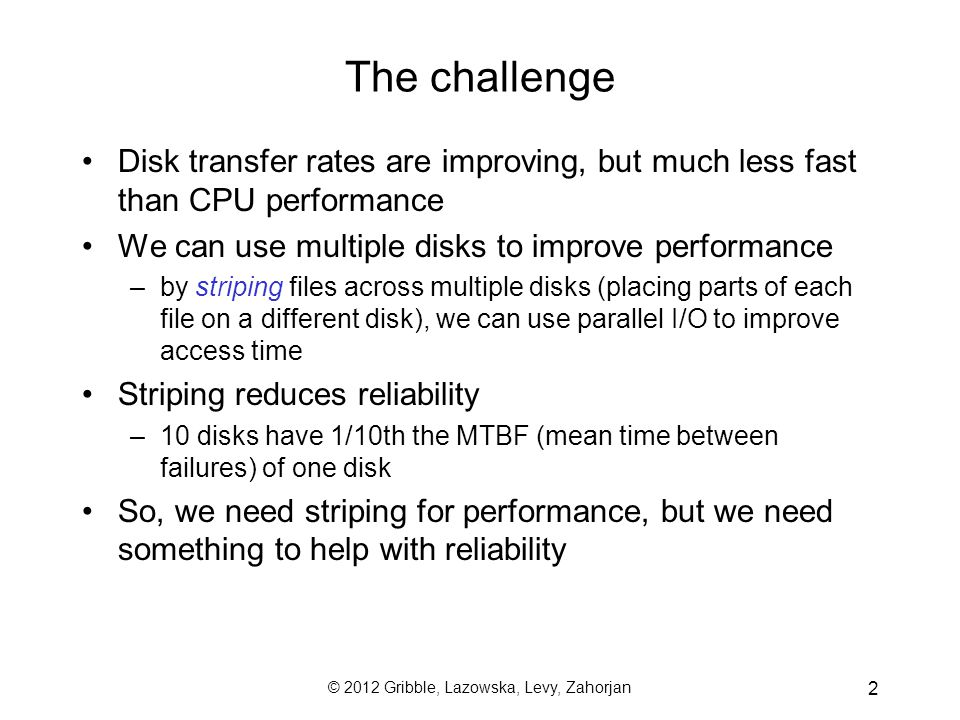 2 The challenge Disk transfer rates are improving, but much less fast than CPU performance We can use multiple disks to improve performance –by striping files across multiple disks (placing parts of each file on a different disk), we can use parallel I/O to improve access time Striping reduces reliability –10 disks have 1/10th the MTBF (mean time between failures) of one disk So, we need striping for performance, but we need something to help with reliability