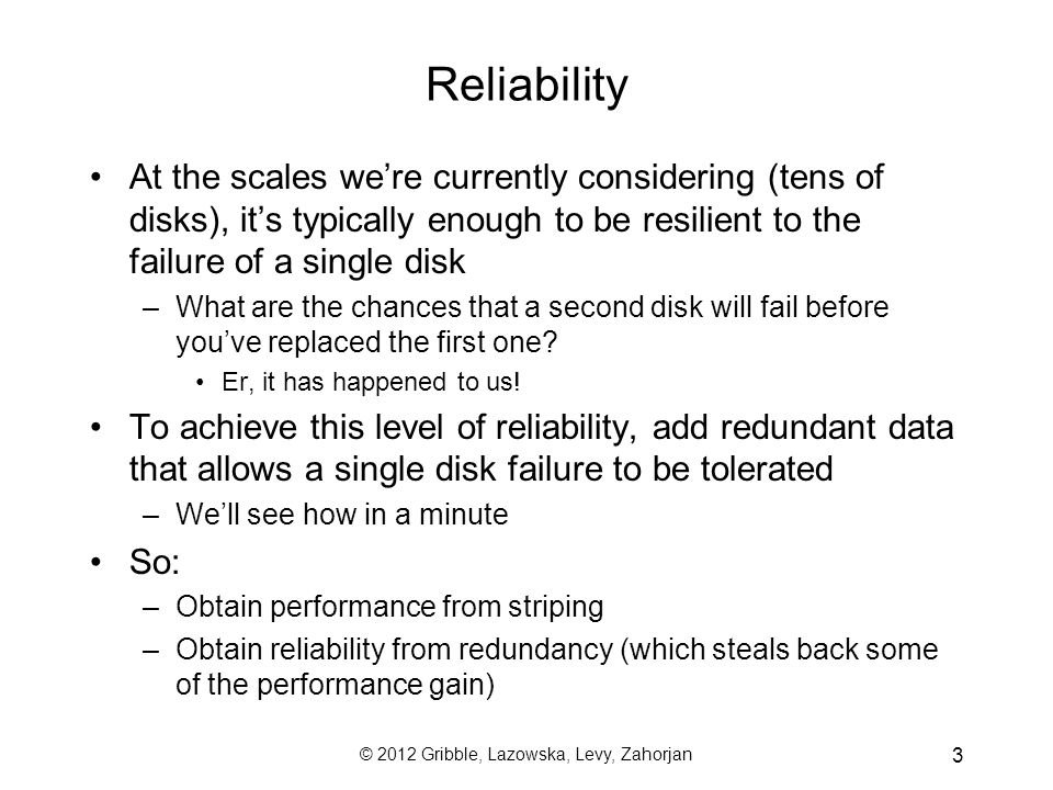 © 2012 Gribble, Lazowska, Levy, Zahorjan 3 Reliability At the scales were currently considering (tens of disks), its typically enough to be resilient to the failure of a single disk –What are the chances that a second disk will fail before youve replaced the first one.