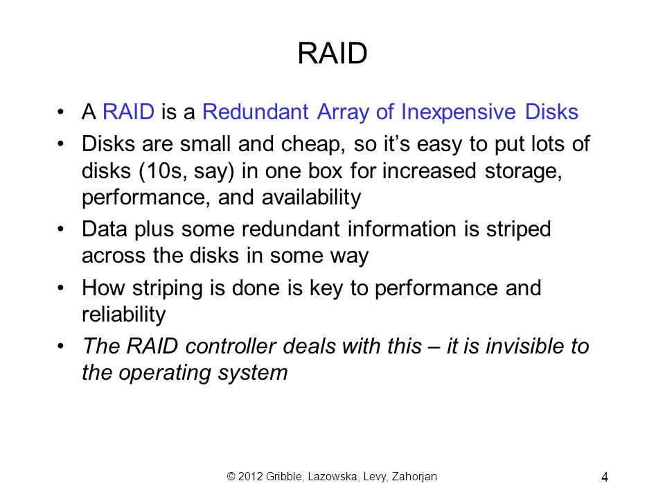 © 2012 Gribble, Lazowska, Levy, Zahorjan 4 RAID A RAID is a Redundant Array of Inexpensive Disks Disks are small and cheap, so its easy to put lots of disks (10s, say) in one box for increased storage, performance, and availability Data plus some redundant information is striped across the disks in some way How striping is done is key to performance and reliability The RAID controller deals with this – it is invisible to the operating system