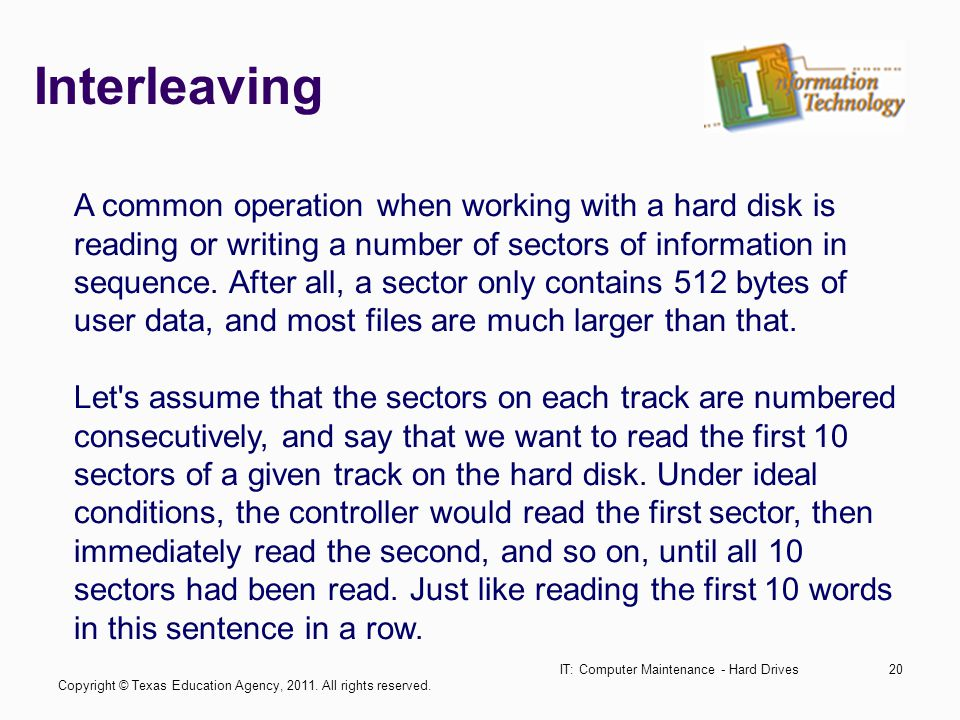 IT: Computer Maintenance - Hard Drives20 Interleaving A common operation when working with a hard disk is reading or writing a number of sectors of information in sequence.