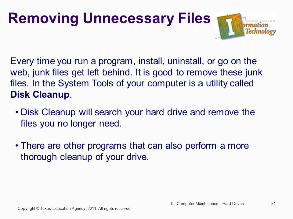 Removing Unnecessary Files IT: Computer Maintenance - Hard Drives31 Every time you run a program, install, uninstall, or go on the web, junk files get left behind.