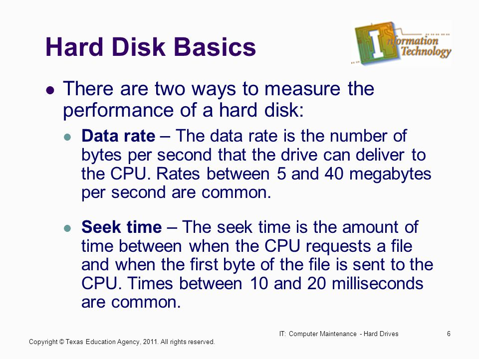 IT: Computer Maintenance - Hard Drives6 Hard Disk Basics There are two ways to measure the performance of a hard disk: Data rate – The data rate is the number of bytes per second that the drive can deliver to the CPU.