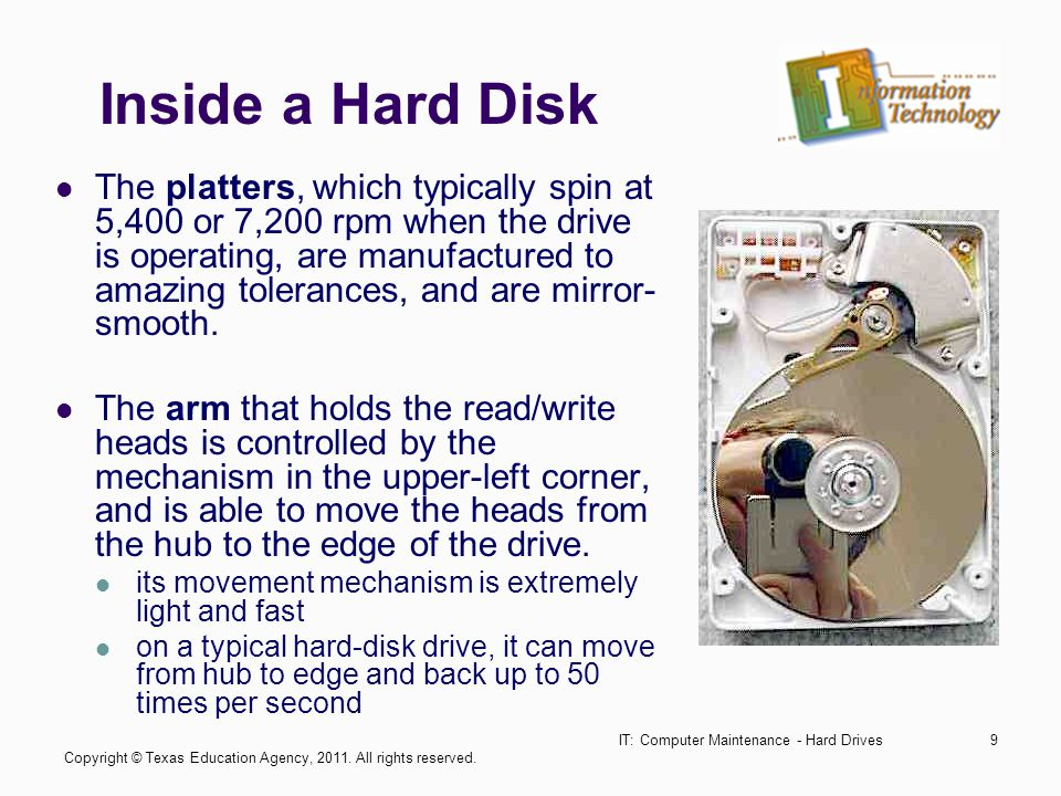 IT: Computer Maintenance - Hard Drives9 Inside a Hard Disk The platters, which typically spin at 5,400 or 7,200 rpm when the drive is operating, are manufactured to amazing tolerances, and are mirror- smooth.