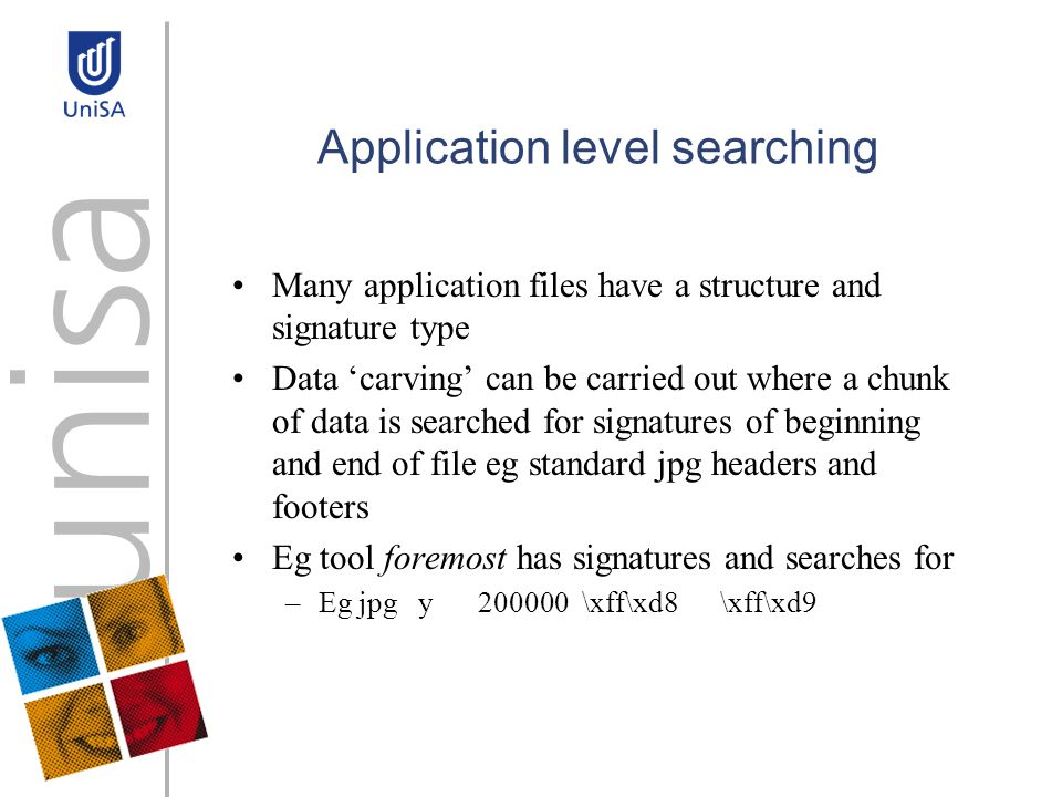 Application level searching Many application files have a structure and signature type Data carving can be carried out where a chunk of data is searched for signatures of beginning and end of file eg standard jpg headers and footers Eg tool foremost has signatures and searches for –Eg jpg y 200000 \xff\xd8 \xff\xd9