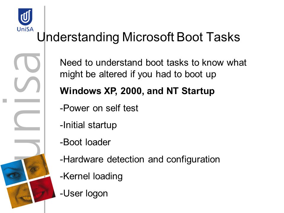 Understanding Microsoft Boot Tasks Need to understand boot tasks to know what might be altered if you had to boot up Windows XP, 2000, and NT Startup -Power on self test -Initial startup -Boot loader -Hardware detection and configuration -Kernel loading -User logon