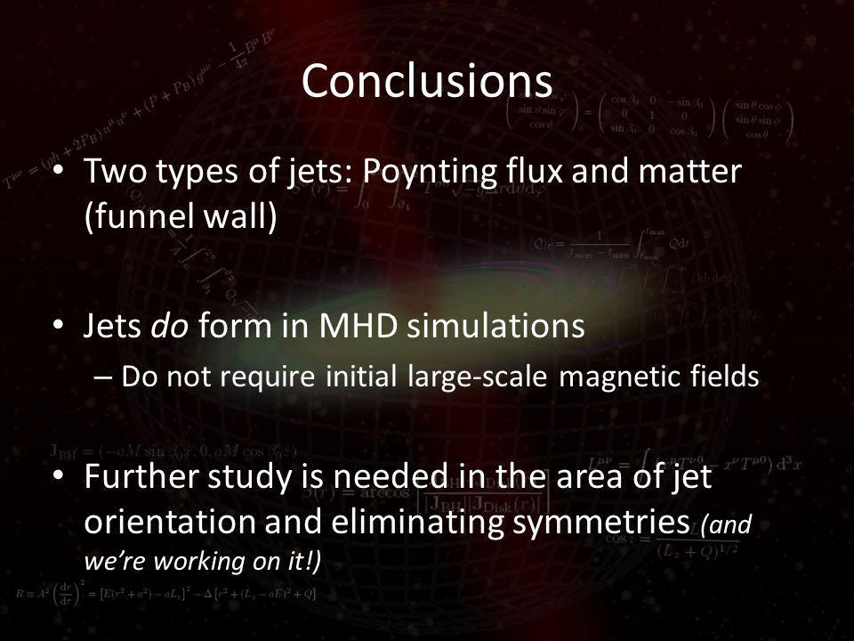 Conclusions Two types of jets: Poynting flux and matter (funnel wall) Jets do form in MHD simulations – Do not require initial large-scale magnetic fields Further study is needed in the area of jet orientation and eliminating symmetries (and were working on it!)