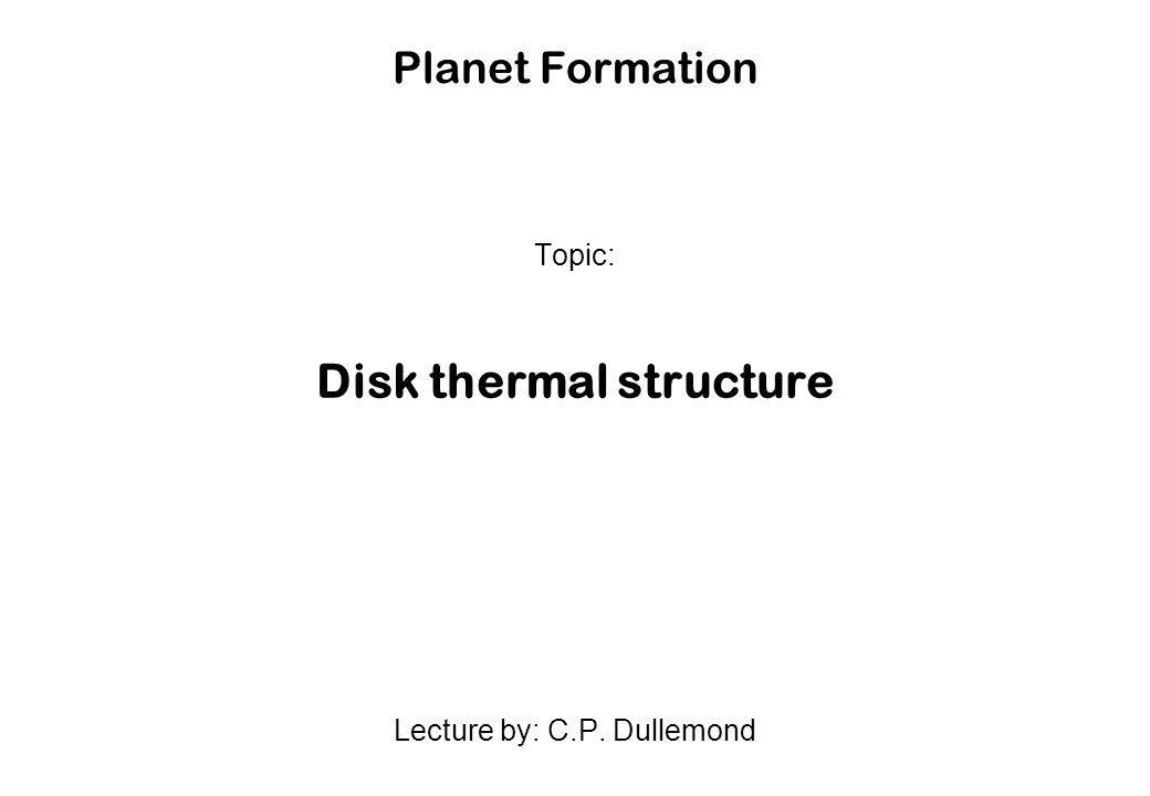 Planet Formation Topic: Disk thermal structure Lecture by: C.P. Dullemond