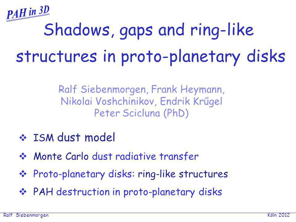 Ralf Siebenmorgen Shadows in planet forming disks EoEo PAH destruction Unimolecular dissociation 1) single hard photon : independent of distance 2) many soft photons : ~AU Arrhenius form: t dis ~ exp(E o /kT) / ν 0 « t cool ~ 1s T min = E o /k ln(ν 0 ) ~2000K; E o ~ 5eV; ν 0 = 10 13 Hz ΔE = 3N c kT min ~ 0.1 N c.