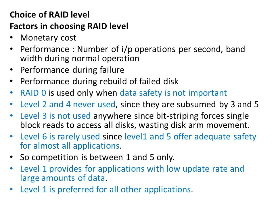 Choice of RAID level Factors in choosing RAID level Monetary cost Performance : Number of i/p operations per second, band width during normal operation Performance during failure Performance during rebuild of failed disk RAID 0 is used only when data safety is not important Level 2 and 4 never used, since they are subsumed by 3 and 5 Level 3 is not used anywhere since bit-striping forces single block reads to access all disks, wasting disk arm movement.