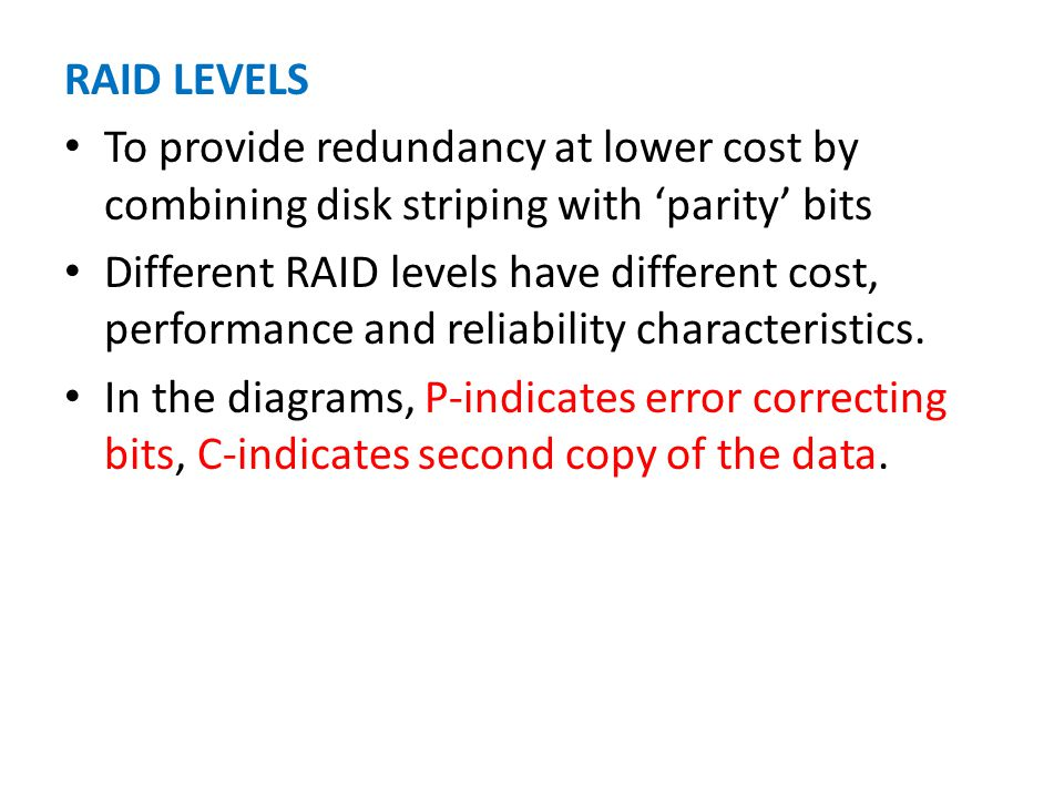 RAID LEVELS To provide redundancy at lower cost by combining disk striping with parity bits Different RAID levels have different cost, performance and reliability characteristics.